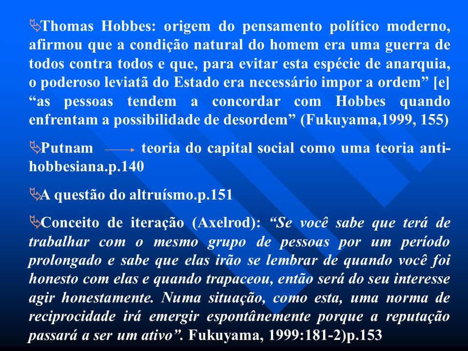 Thomas Hobbes: origem do pensamento político moderno, afirmou que a condição natural do homem era uma guerra de todos contra todos e que, para evitar esta espécie de anarquia, o poderoso leviatã do Estado era necessário impor a ordem [e] as pessoas tendem a concordar com Hobbes quando enfrentam a possibilidade de desordem (Fukuyama,1999, 155)
